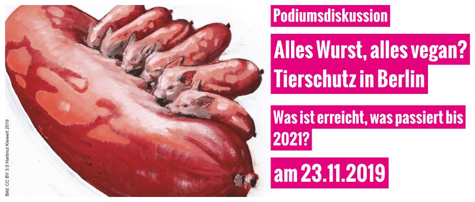 Podiumsdiskussion: Alles Wurst, alles vegan? Tierschutz in Berlin. Was ist erreicht, was passiert bis 2021? am 23.11.2019